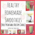 Healthy Homemade Smoothies (Free Printable Recipe Cards)