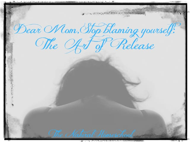 Dear Mom, Stop Blaming Yourself: The Art of Release