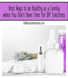 Best Ways to be Healthy as a Family when You Don't Have Time for DIY Toiletries